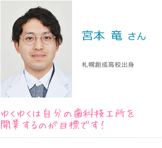 宮本 竜 さん 札幌創成高校出身 ゆくゆくは自分の歯科技工所を開業するのが目標です!
