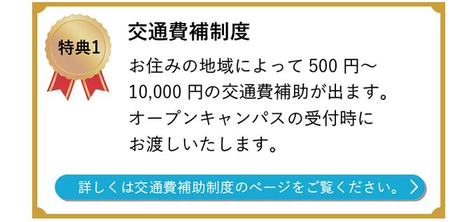特典1 交通費補制度 お住みの地域によって500円~10,000円の交通費補助が出ます。 オープンキャンパスの受付時にお渡しいたします。  詳しくは交通費補助制度のページをご覧ください。